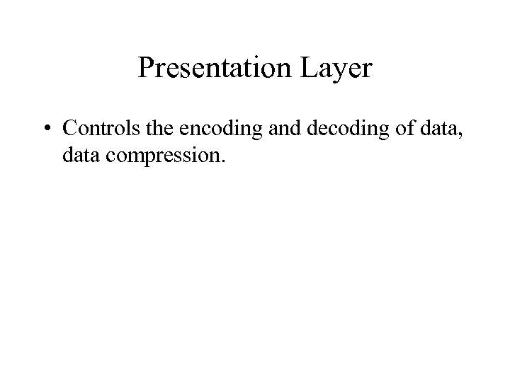 Presentation Layer • Controls the encoding and decoding of data, data compression.