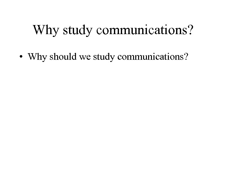 Why study communications? • Why should we study communications?