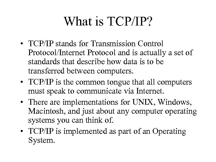 What is TCP/IP? • TCP/IP stands for Transmission Control Protocol/Internet Protocol and is actually