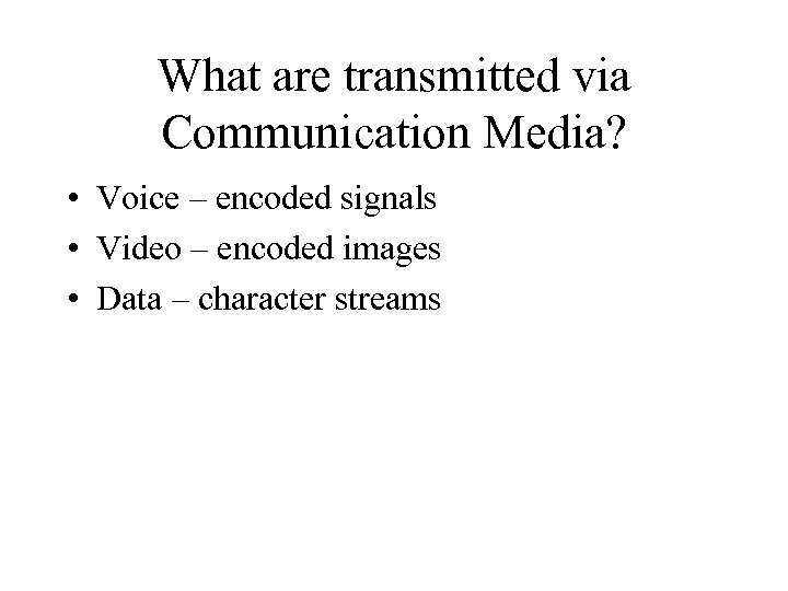 What are transmitted via Communication Media? • Voice – encoded signals • Video –