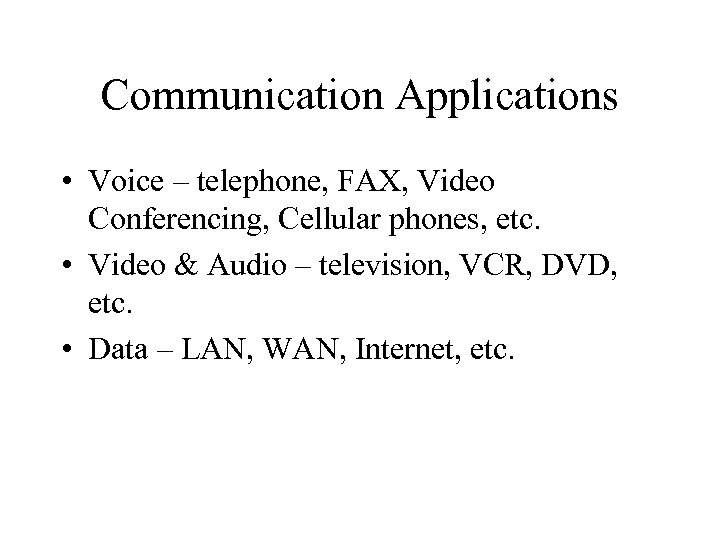 Communication Applications • Voice – telephone, FAX, Video Conferencing, Cellular phones, etc. • Video