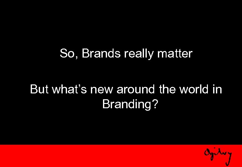 So, Brands really matter But what's new around the world in Branding?