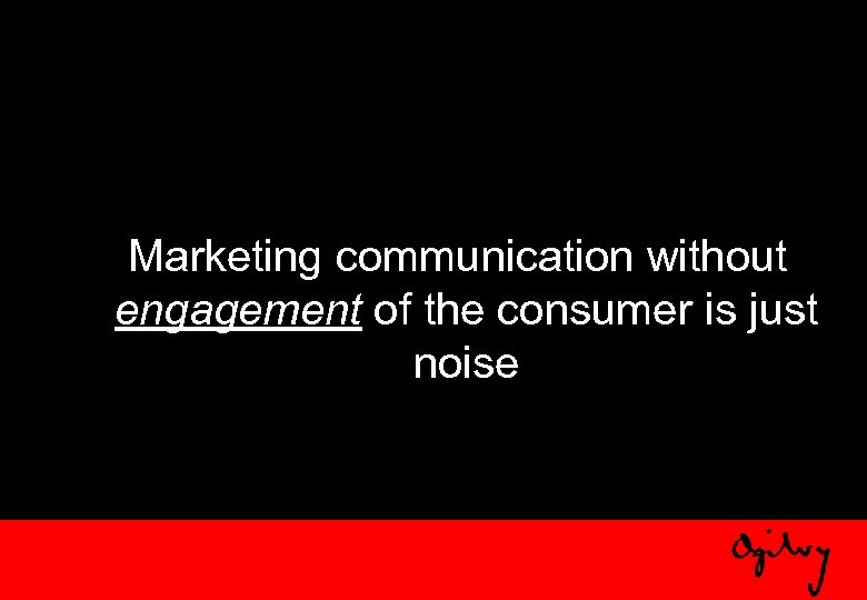 Marketing communication without engagement of the consumer is just noise