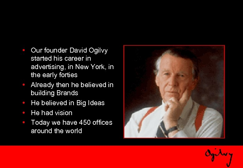• Our founder David Ogilvy started his career in advertising, in New York,