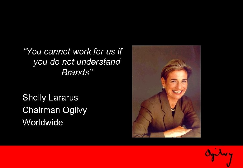 """You cannot work for us if you do not understand Brands"" Shelly Lararus Chairman"