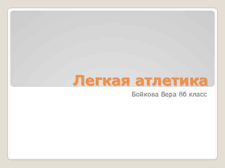 Легкая атлетика Бойкова Вера 8 б класс