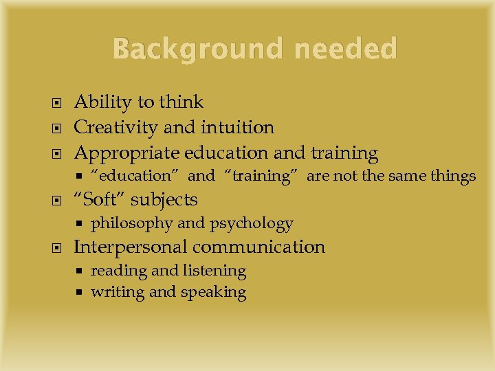 "Background needed Ability to think Creativity and intuition Appropriate education and training ""Soft"" subjects"