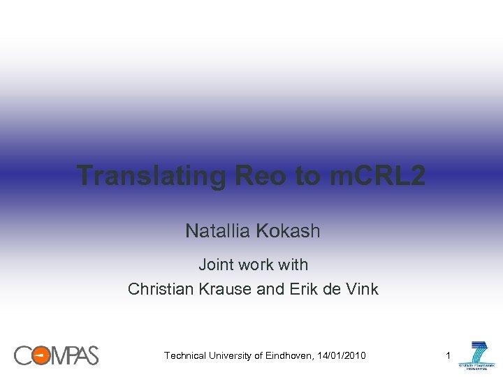 Translating Reo to m. CRL 2 Natallia Kokash Joint work with Christian Krause and