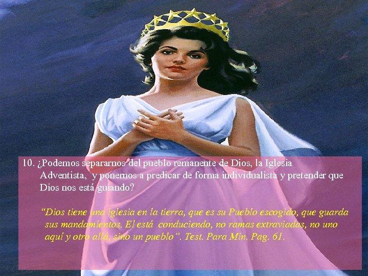 10. ¿Podemos separarnos del pueblo remanente de Dios, la Iglesia Adventista, y ponernos a