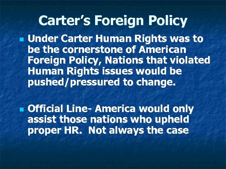 Carter's Foreign Policy Under Carter Human Rights was to be the cornerstone of American