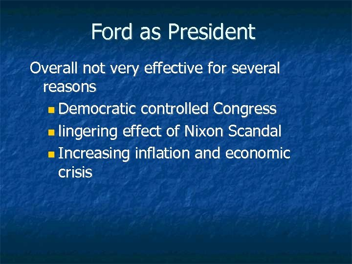 Ford as President Overall not very effective for several reasons Democratic controlled Congress lingering