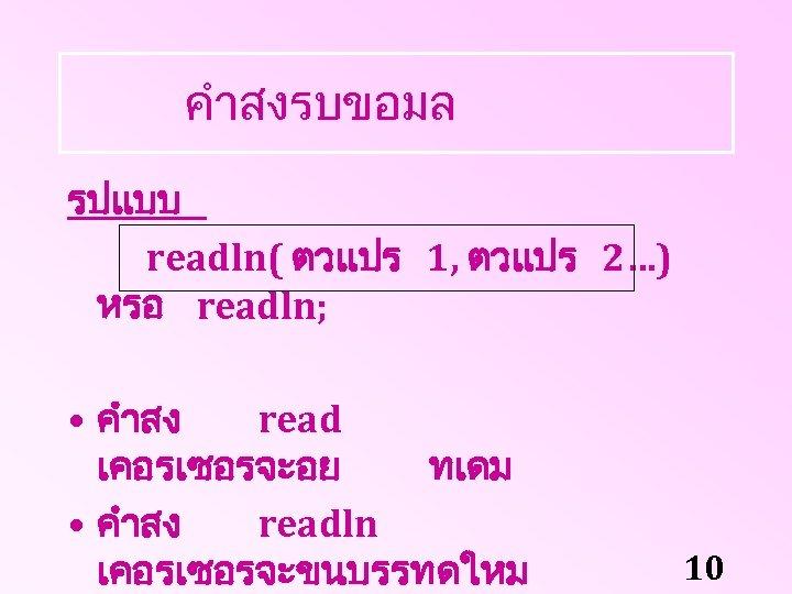 คำสงรบขอมล รปแบบ readln( ตวแปร 1, ตวแปร 2…) หรอ readln; • คำสง read เคอรเซอรจะอย ทเดม