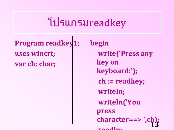 โปรแกรม readkey Program readkey 1; uses wincrt; var ch: char; begin write('Press any key
