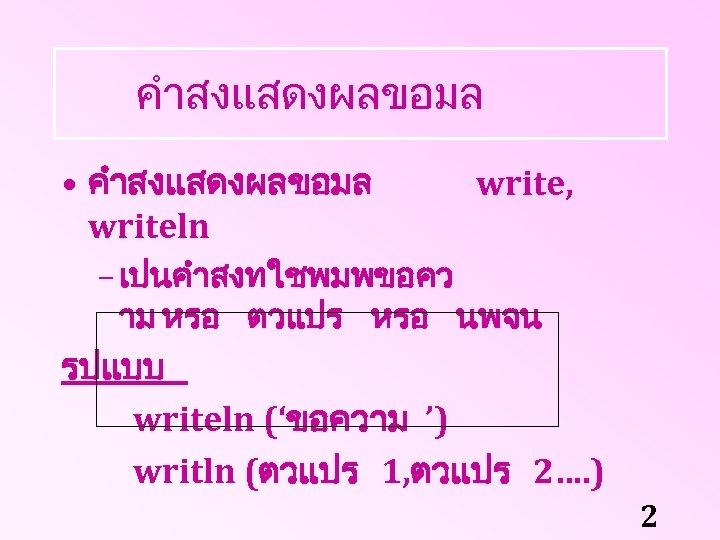 คำสงแสดงผลขอมล • คำสงแสดงผลขอมล writeln write, – เปนคำสงทใชพมพขอคว าม หรอ ตวแปร หรอ นพจน รปแบบ writeln