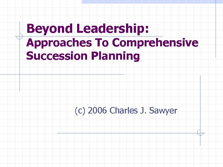 Beyond Leadership: Approaches To Comprehensive Succession Planning (c) 2006 Charles J. Sawyer