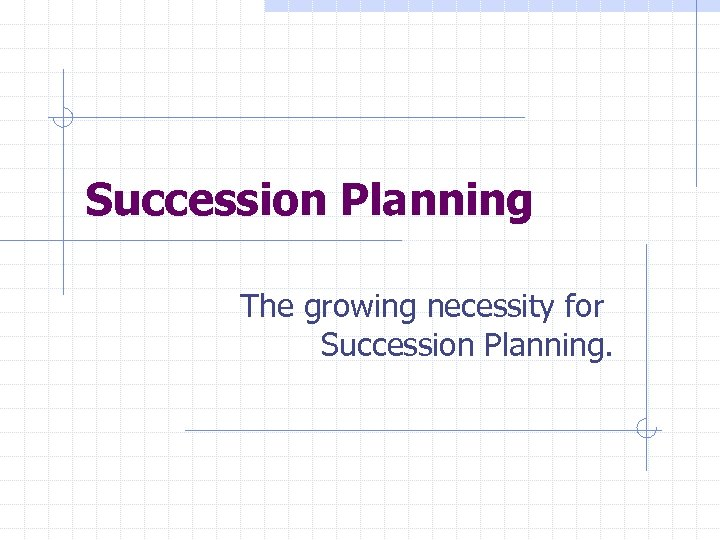 Succession Planning The growing necessity for Succession Planning.