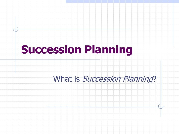 Succession Planning What is Succession Planning?
