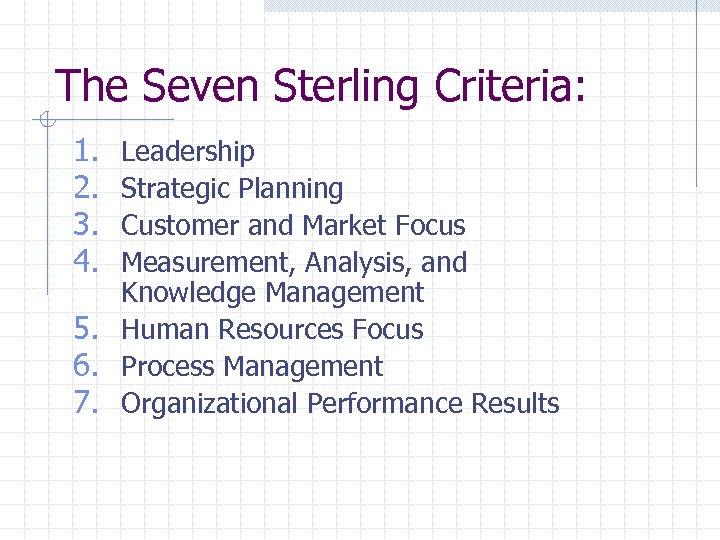 The Seven Sterling Criteria: 1. 2. 3. 4. Leadership Strategic Planning Customer and Market