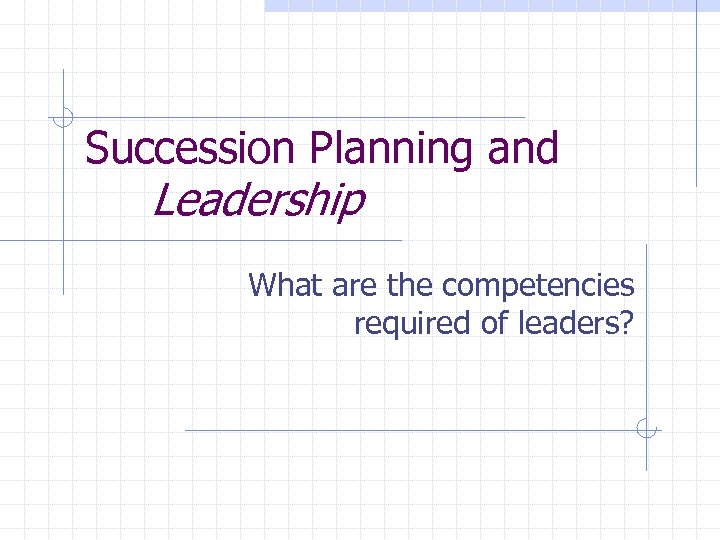 Succession Planning and Leadership What are the competencies required of leaders?