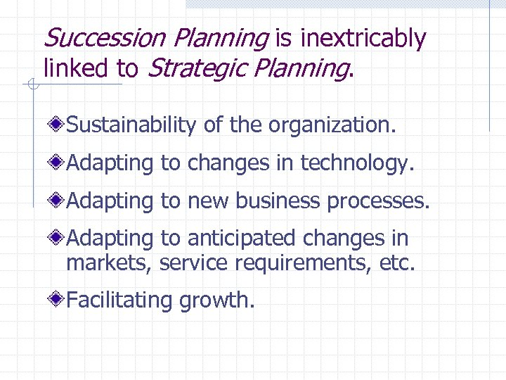 Succession Planning is inextricably linked to Strategic Planning. Sustainability of the organization. Adapting to
