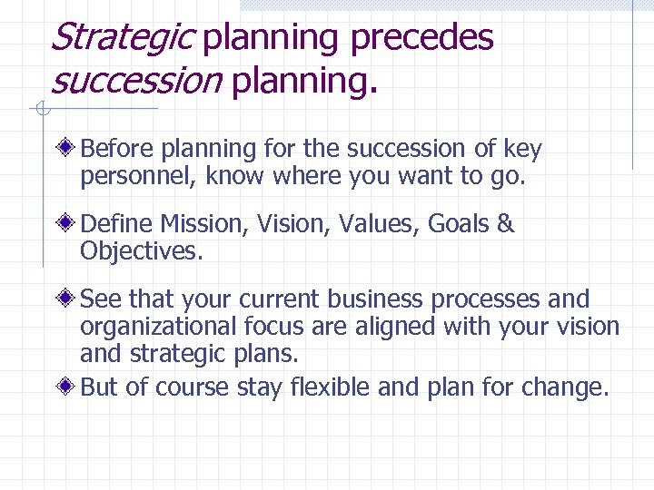 Strategic planning precedes succession planning. Before planning for the succession of key personnel, know