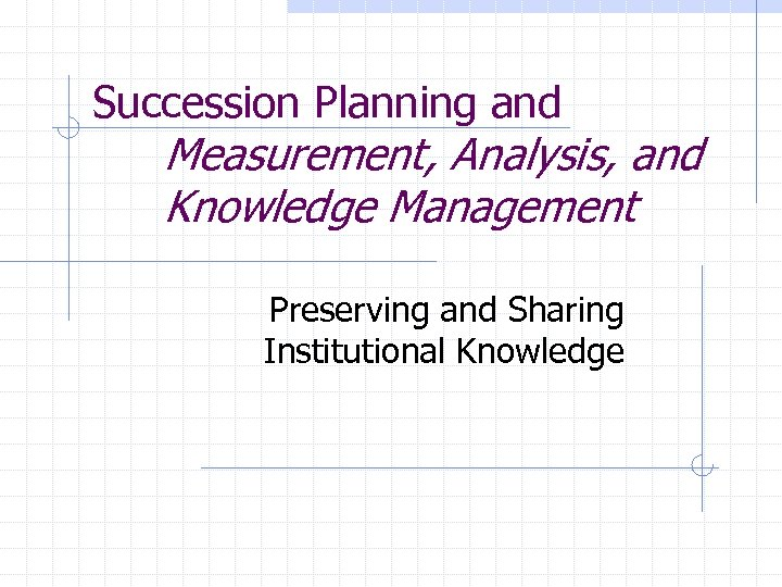 Succession Planning and Measurement, Analysis, and Knowledge Management Preserving and Sharing Institutional Knowledge