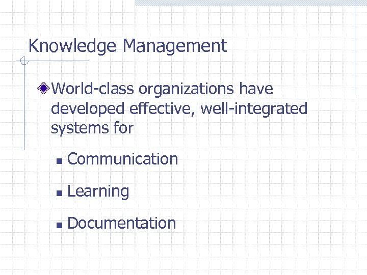 Knowledge Management World-class organizations have developed effective, well-integrated systems for n Communication n Learning