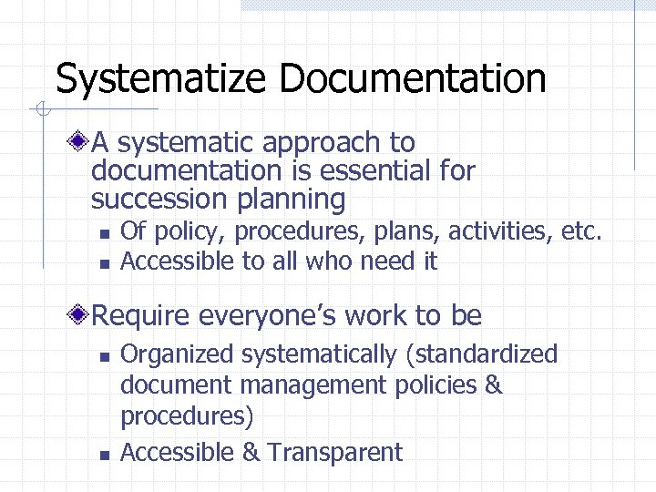 Systematize Documentation A systematic approach to documentation is essential for succession planning n n