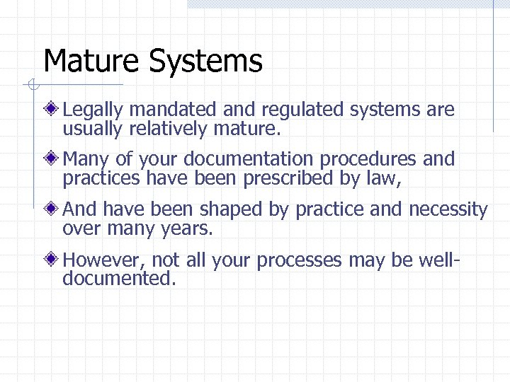 Mature Systems Legally mandated and regulated systems are usually relatively mature. Many of your