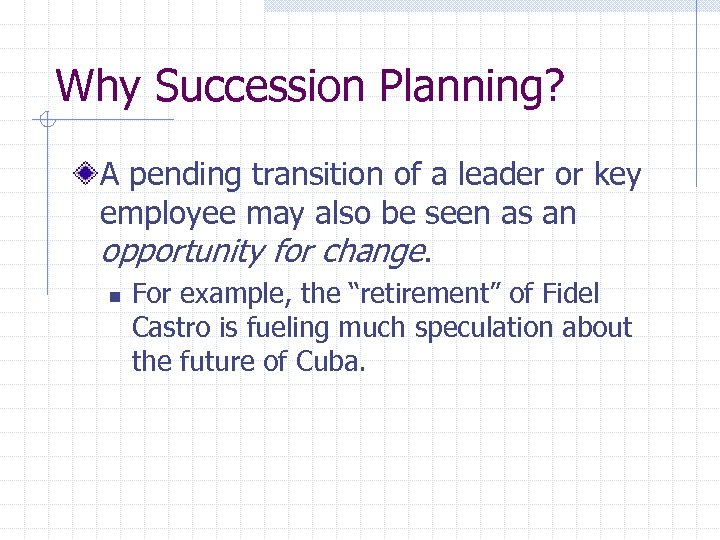 Why Succession Planning? A pending transition of a leader or key employee may also