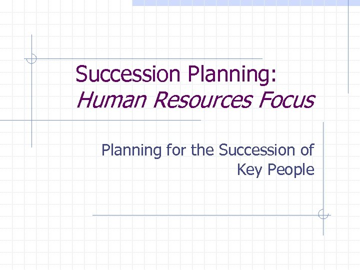 Succession Planning: Human Resources Focus Planning for the Succession of Key People