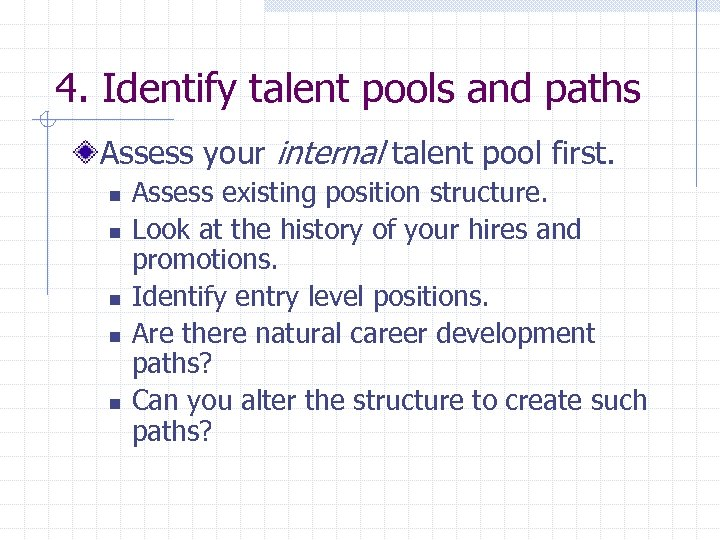 4. Identify talent pools and paths Assess your internal talent pool first. n n
