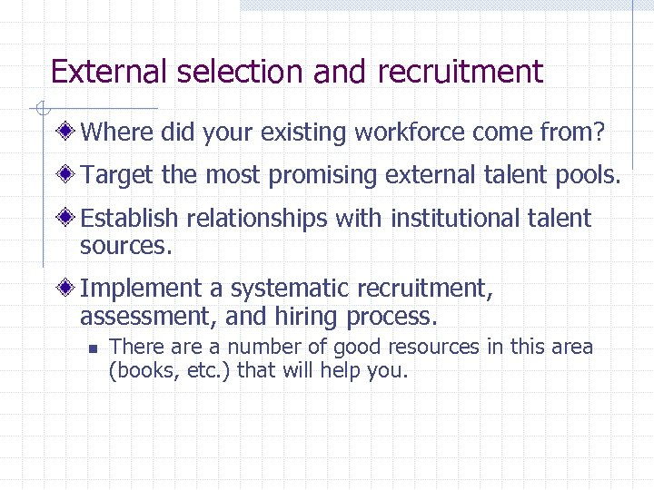 External selection and recruitment Where did your existing workforce come from? Target the most
