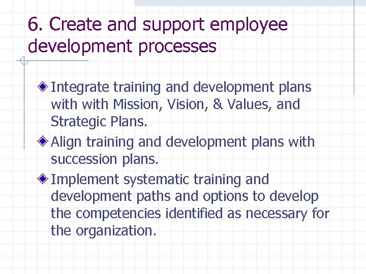 6. Create and support employee development processes Integrate training and development plans with Mission,