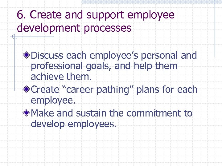 6. Create and support employee development processes Discuss each employee's personal and professional goals,