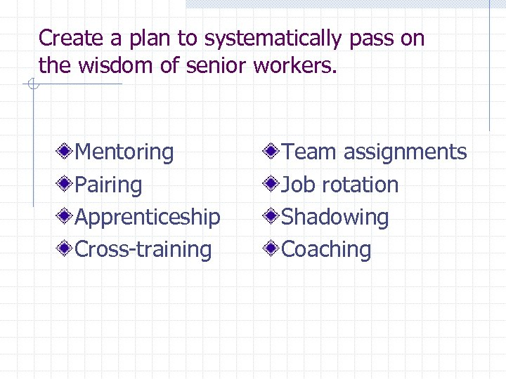 Create a plan to systematically pass on the wisdom of senior workers. Mentoring Pairing