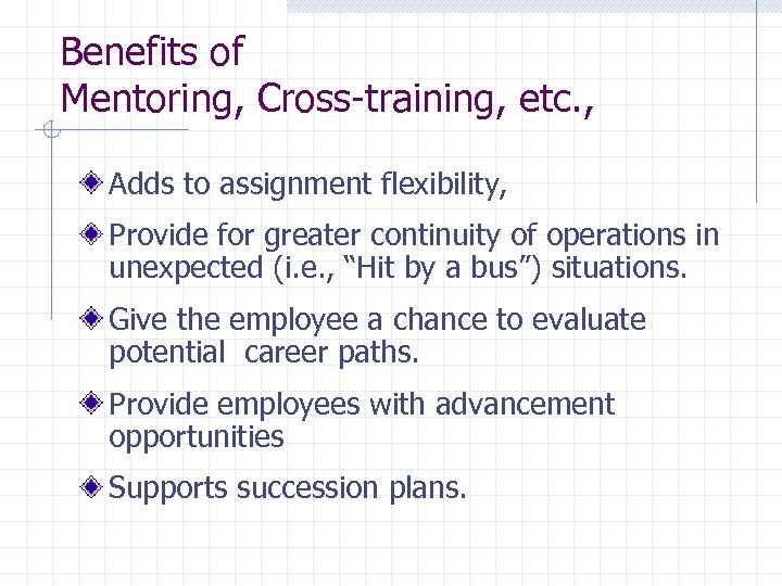 Benefits of Mentoring, Cross-training, etc. , Adds to assignment flexibility, Provide for greater continuity
