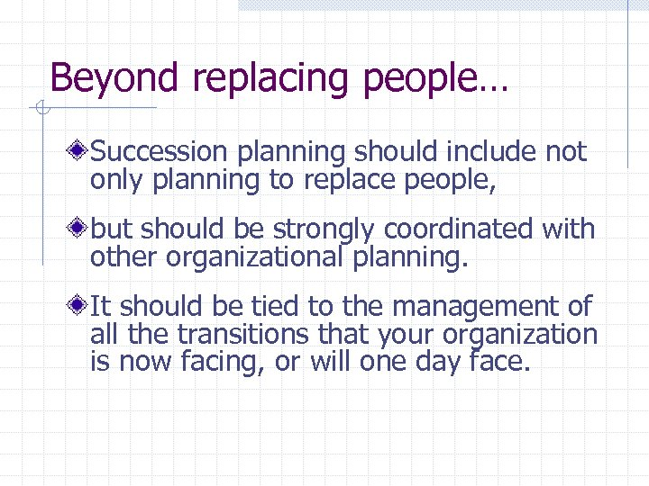 Beyond replacing people… Succession planning should include not only planning to replace people, but