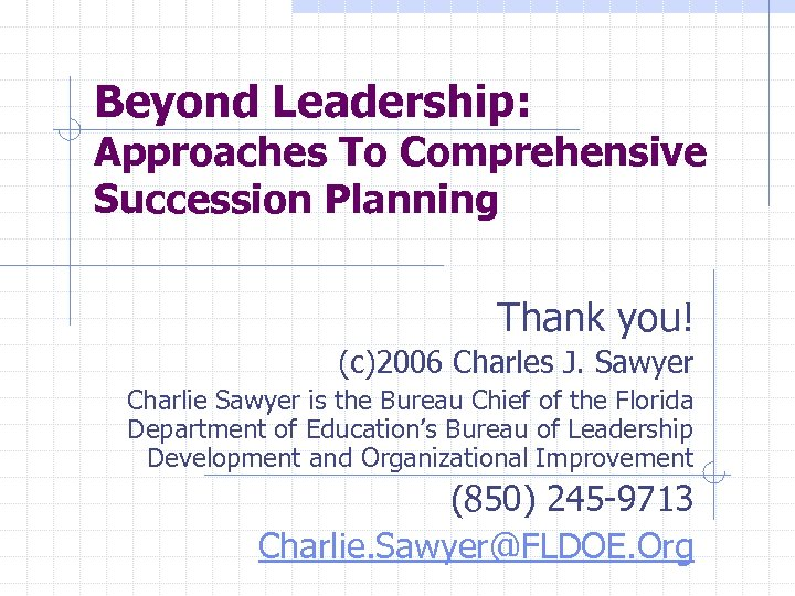 Beyond Leadership: Approaches To Comprehensive Succession Planning Thank you! (c)2006 Charles J. Sawyer Charlie