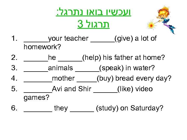 : ועכשיו בואו נתרגל 3 תרגול 1. ______your teacher ______(give) a lot of homework?