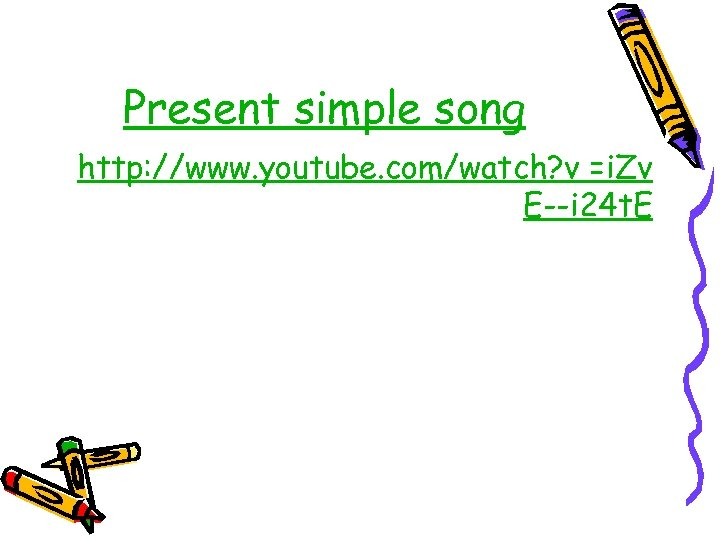 Present simple song http: //www. youtube. com/watch? v =i. Zv E--i 24 t. E
