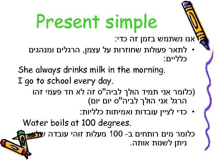 Present simple אנו נשתמש בזמן זה כדי: • לתאר פעולות שחוזרות על עצמן,