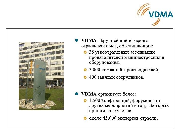 l VDMA - крупнейший в Европе отраслевой союз, объединяющий: £ 38 узкоотраслевых ассоциаций производителей