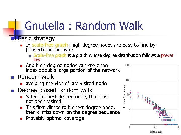 Gnutella : Random Walk n Basic strategy n In scale-free graph: high degree nodes