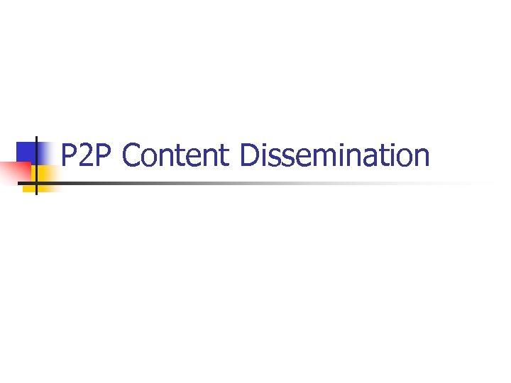 P 2 P Content Dissemination