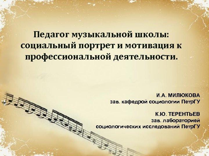 Педагог музыкальной школы: социальный портрет и мотивация к профессиональной деятельности. И. А. МИЛЮКОВА зав.