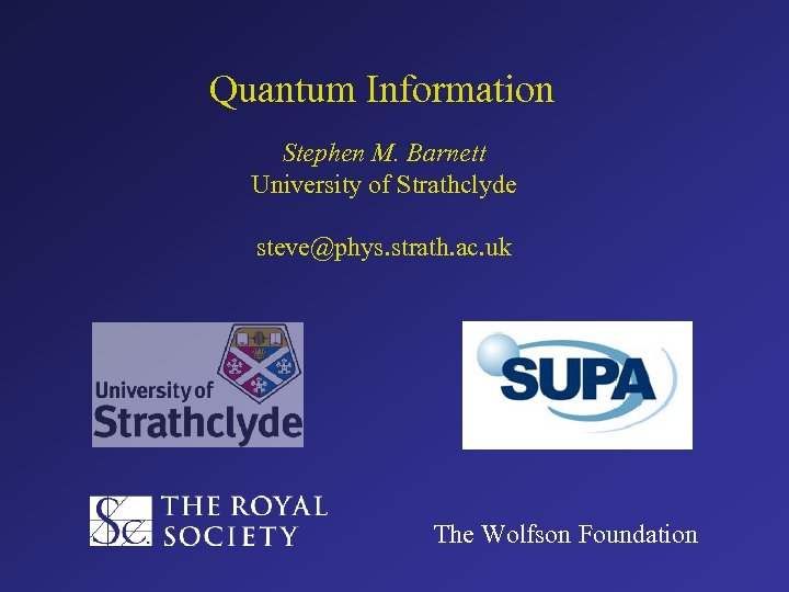 Quantum Information Stephen M. Barnett University of Strathclyde steve@phys. strath. ac. uk The Wolfson