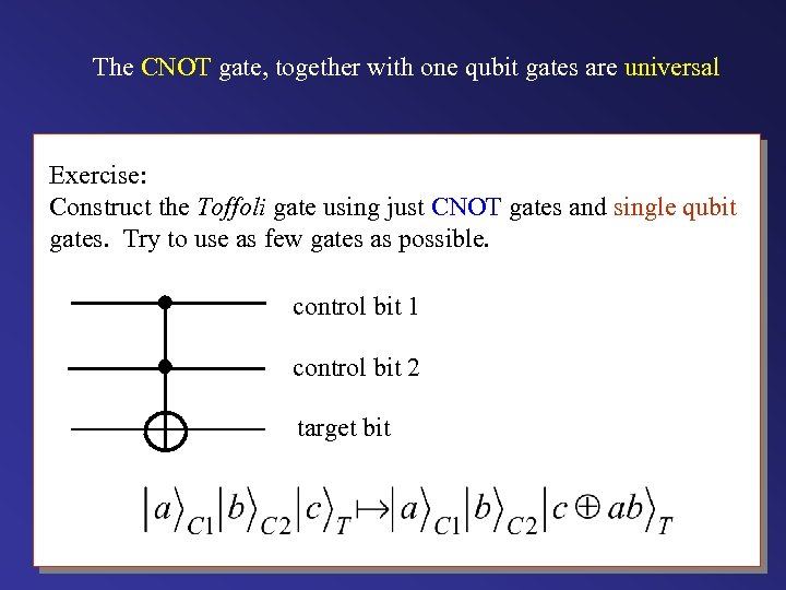 The CNOT gate, together with one qubit gates are universal Exercise: Construct the Toffoli