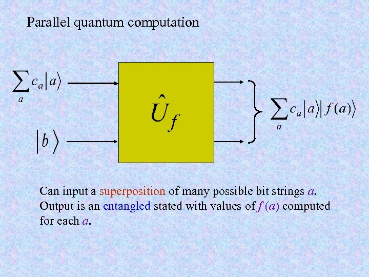 Parallel quantum computation Can input a superposition of many possible bit strings a. Output