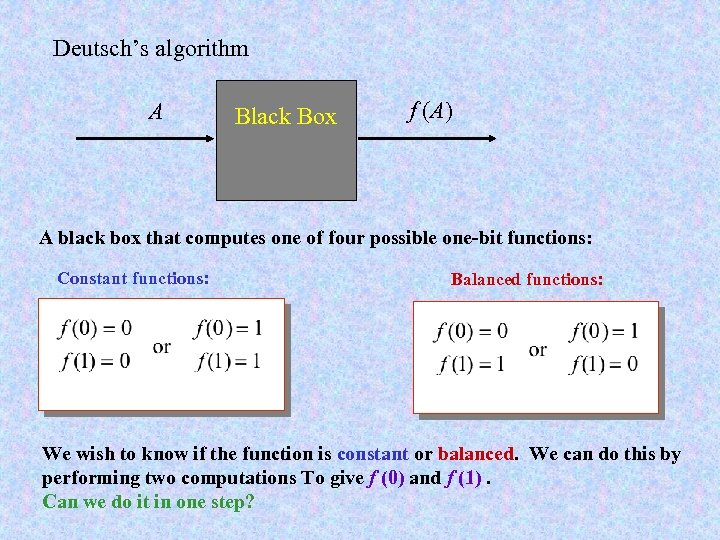 Deutsch's algorithm A Black Box f (A) A black box that computes one of